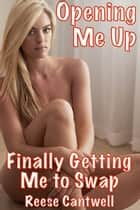 Opening Me Up: Finally Getting Me to Swap ebook by Reese Cantwell