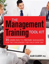 The Management Training Tool Kit - 35 Exercises to Prepare Managers for the Challenges They Face Every Day ebook by Alan Clardy