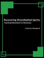 Recovering Disembodied Spirits: Teaching Movement to Musicians ebook by Kathryn Woodard