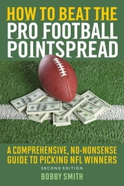 How to Beat the Pro Football Pointspread - A Comprehensive, No-Nonsense Guide to Picking NFL Winners ebook by Bobby Smith