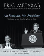 No Pressure, Mr. President! The Power Of True Belief In A Time Of Crisis - The National Prayer Breakfast Speech ebook by Eric Metaxas