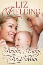 The Bride, the Baby & the Best Man ebook by Liz Fielding