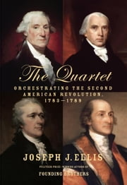 The Quartet - Orchestrating the Second American Revolution, 1783-1789 ebook by Joseph J. Ellis