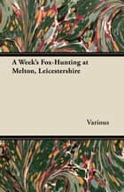 A Week's Fox-Hunting at Melton, Leicestershire ebook by Various