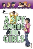 A Spy Among the Girls eBook by Phyllis Reynolds Naylor