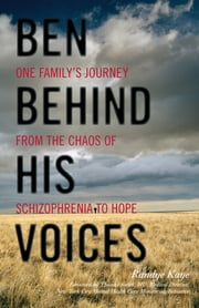 Ben Behind His Voices - One Family's Journey from the Chaos of Schizophrenia to Hope ebook by Randye Kaye