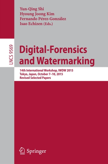 Digital-Forensics and Watermarking - 14th International Workshop, IWDW 2015, Tokyo, Japan, October 7-10, 2015, Revised Selected Papers ebook by