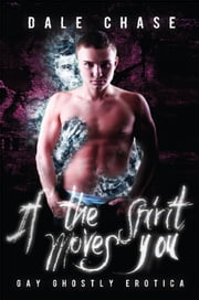 If the Spirit Moves You: Ghostly Gay Erotica ebook by Dale Chase