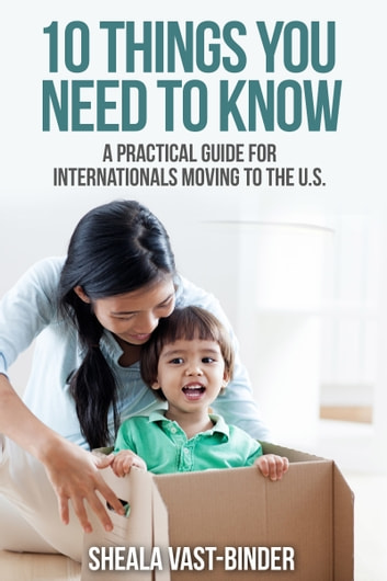 10 Things You Need to Know: A Practical Guide for Internationals Moving to the U.S. ebook by Sheala Vast-Binder