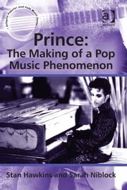 Prince: The Making of a Pop Music Phenomenon - The Making of a Pop Music Phenomenon ebook by Professor Sarah Niblock,Professor Stan Hawkins,Professor Lori Burns