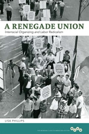 A Renegade Union - Interracial Organizing and Labor Radicalism ebook by Lisa Phillips