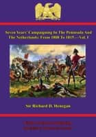 Seven Years' Campaigning In The Peninsula And The Netherlands; From 1808 To 1815.—Vol. I ebook by Sir Richard D. Henegan