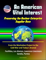 An American Vital Interest: Preserving the Nuclear Enterprise Supplier Base - From the Manhattan Project to the Cold War and Today's Arsenal, Facilities, Los Alamos, Lawrence Livermore, Sandia, Pantex ebook by Progressive Management