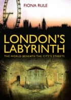 London's Labyrinth - The World Beneath the City's Streets ebook by Fiona Rule