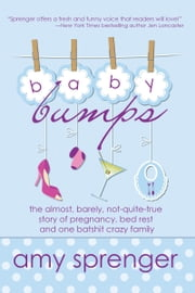 Baby Bumps: The Almost, Barely, Not-Quite-True Story of Pregnancy, Bed Rest and One Batshit Crazy Family ebook by Amy Sprenger