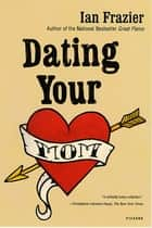 Dating Your Mom ebook by Ian Frazier
