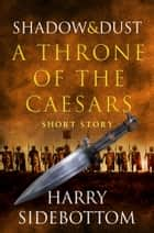 Shadow and Dust (A Short Story): A Throne of the Caesars Story ebook by Harry Sidebottom