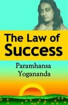 The Law of Success: Using the Power of Spirit to Create Health, Prosperity, and Happiness ebook by Paramahansa Yogananda
