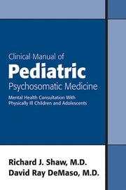 Clinical Manual of Pediatric Psychosomatic Medicine - Mental Health Consultation With Physically Ill Children and Adolescents ebook by Richard J. Shaw,David R. DeMaso