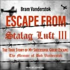Escape from Stalag Luft III - The True Story of My Successful Great Escape: The Memoir of Bob Vanderstok audiobook by Bram Vanderstok