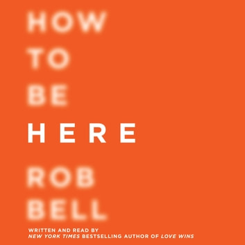 How to Be Here - A Guide to Creating a Life Worth Living audiobook by Rob Bell