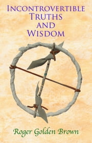 Incontrovertible Truths and Wisdom ebook by Roger Golden Brown