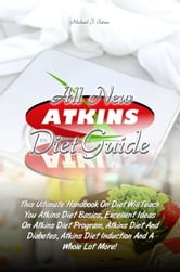 All New Atkins Diet Guide - This Ultimate Handbook On Diet Will Teach You Atkins Diet Basics, Excellent Ideas On Atkins Diet Program, Atkins Diet And Diabetes, Atkins Diet Induction And A Whole Lot More! ebook by Michael J. Tatum