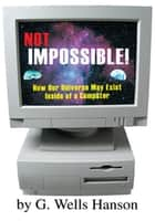Not Impossible! - How Our Universe May Exist Inside of a Computer eBook by G. Wells Hanson