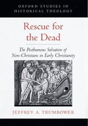 Rescue for the Dead - The Posthumous Salvation of Non-Christians in Early Christianity ebook by Jeffrey A. Trumbower