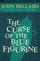 The Curse of the Blue Figurine ebook by John Bellairs