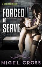 Forced To Serve (an Erotic Femdom Novel) ebook by Nigel Cross
