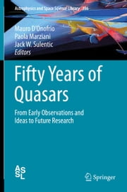 Fifty Years of Quasars - From Early Observations and Ideas to Future Research ebook by Mauro D'Onofrio,Paola Marziani,Jack W. Sulentic