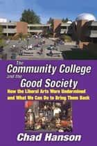 The Community College and the Good Society - How the Liberal Arts Were Undermined and What We Can Do to Bring Them Back ebook by Chad Hanson