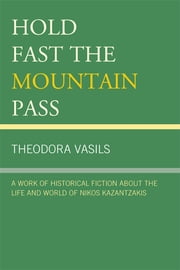 Hold Fast the Mountain Pass - A Work of Historical Fiction about the Life and World of Nikos Kazantzakis ebook by Theodora Vasils
