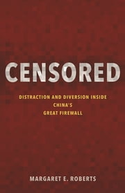 Censored - Distraction and Diversion Inside China's Great Firewall ebook by Margaret E. Roberts