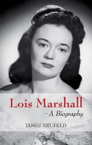 Lois Marshall - A Biography ebook by James Neufeld