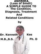 Anosmia, (Loss of Smell) A Simple Guide To The Condition, Diagnosis, Treatment And Related Conditions ebook by Kenneth Kee