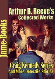 Arthur B. Reeve's Collected Works - ( 15 Works) ebook by Arthur B. Reeve
