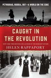 Caught in the Revolution - Petrograd, Russia, 1917 – A World on the Edge ebook by Helen Rappaport