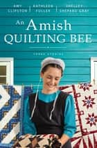 An Amish Quilting Bee - Three Stories ebook by Amy Clipston, Kathleen Fuller, Shelley Shepard Gray
