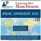 Real Spanish 102 - 5 Hours of Intermediate, Real-Life Spanish Learning with the Language Guy® & His Native Spanish Speakers audiobook by Mark Frobose