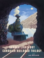 The Canadian Railroad Trilogy ebook by Gordon Lightfoot,Ian Wallace