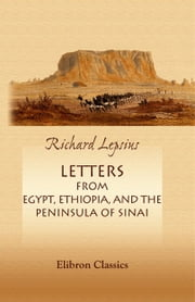 Letters from Egypt, Ethiopia, and the Peninsula of Sinai. - With Extracts from His Chronology of the Egyptians, with Reference to the Exodus of the Israelites. Revised by the Author. ebook by Carl Richard Lepsius.