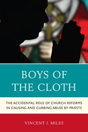 Boys of the Cloth - The Accidental Role of Church Reforms in Causing and Curbing Abuse by Priests ebook by Vincent J. Miles