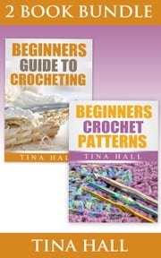 "(2 BOOK BUNDLE) ""Beginners Guide To Crocheting"" & ""Beginners Crochet Patterns"" - Crocheting 101, #5 ebook by Tina Hall"