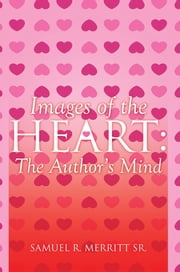 Images of the Heart: The Author's Mind ebook by Samuel R. Merritt Sr.