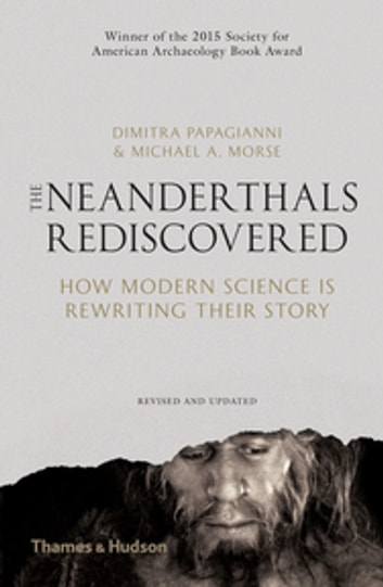 The Neanderthals Rediscovered - How Modern Science is Rewriting Their Story ebook by Dimitra Papagianni,Michael A. Morse