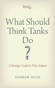 What Should Think Tanks Do? - A Strategic Guide to Policy Impact ebook by Andrew Selee