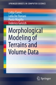 Morphological Modeling of Terrains and Volume Data ebook by Lidija Comic,Leila De Floriani,Paola Magillo,Federico Iuricich