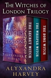 The Witches of London Trilogy - The Secret Witch, The Whisper Witch, and The Bone Witch ebook by Alyxandra Harvey